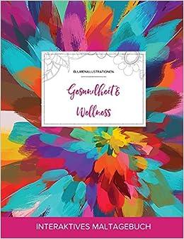 Maltagebuch für Erwachsene: Gesundheit & Wellness (Blumenillustrationen, Farbexplosion)