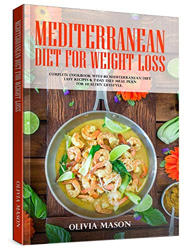 Mediterranean Diet for Weight Loss: Complete Cookbook with 80 Mediterranean Diet Easy Recipes & 7-Day Diet Meal Plan for Healthy Lifestyle (Weight Loss Diet Meal Plan For 7 Days)