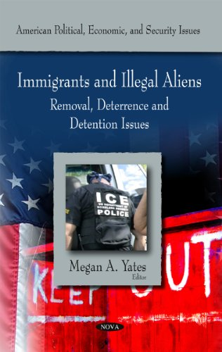 Immigrants and Illegal Aliens: Removal, Deterance and Detention Issues (American Political, Economic, and Security Issues)