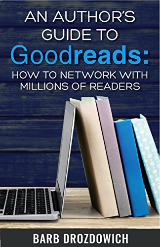 An Author's Guide to Goodreads: How to Network with Millions of Readers by Barb Drozdowich