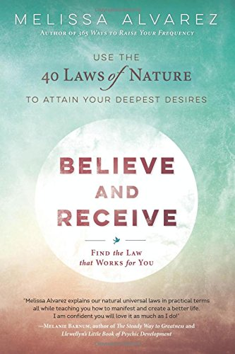 Believe and Receive: Use the 40 Laws of Nature to Attain Your Deepest Desires pdf epub