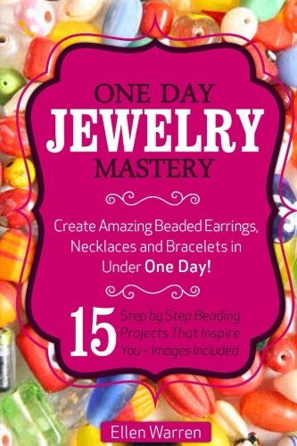 Beading: One Day Jewelry Mastery: Create Amazing Beaded Earrings, Necklaces and Bracelets in Under 1 Day! 15 Step by Step Beading Projects That Inspire You – Images Included