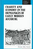 Charity and Economy in the Orphanages of Early Modern Augsburg, Safley, Thomas Max, 0391039830