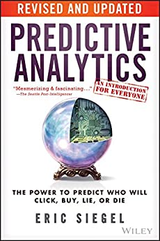 Predictive Analytics: The Power to Predict Who Will Click, Buy, Lie, or Die by [Siegel, Eric]
