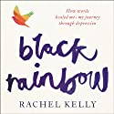 Black Rainbow: How Words Healed Me: My Journey Through Depression Audiobook by Rachel Kelly Narrated by Penelope Rawlins, Sandra Duncan