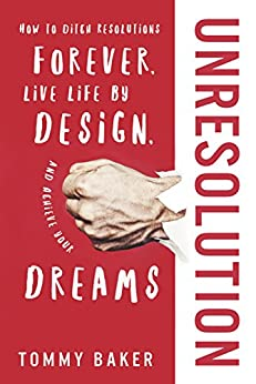 UnResolution: How to Ditch Resolutions Forever, Live Life by Design, and Achieve Your Dreams by [Baker, Tommy]