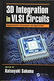 3D Integration in VLSI Circuits: Implementation Technologies and Applications (Devices, Circuits, and Systems)