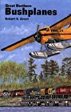 Great Northern Bushplanes, Robert S. Grant, 0888394004