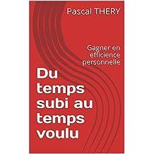 Du temps subi au temps voulu: Gagner en efficience personnelle (French Edition)