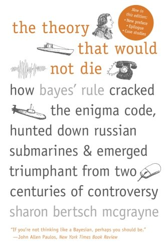 The Theory That Would Not Die: How Bayes' Rule Cracked the Enigma Code, Hunted Down Russian Submarines, and Emerged Triumphant from Two Centuries of Controversy [Sharon Bertsch McGrayne] (Tapa Blanda)