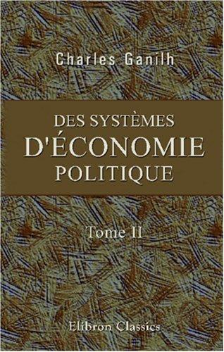 Read Online Des systèmes d'économie politique, de la valeur comparative de leurs doctrines, et de celle qui parait la plus favorable aux progrès de la richesse: Tome 2 (French Edition) pdf