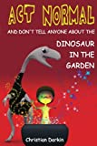 img - for Act Normal - And Don't Tell Anyone About The Dinosaur In The Garden: Read it yourself chapter books book / textbook / text book