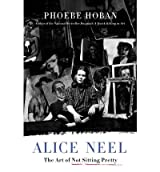 Alice Neel: The Art of Not Sitting Pretty [ ALICE NEEL: THE ART OF NOT SITTING PRETTY ] by Hoban, Phoebe (Author) Dec-07-2010 [ Hardcover ]