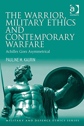Download The Warrior, Military Ethics and Contemporary Warfare: Achilles Goes Asymmetrical (Military and Defence Ethics) Pdf