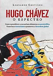 Hugo Chávez, O Espectro: Como o presidente venezuelano alimentou o narcotráfico, financiou o terrorismo e prom
