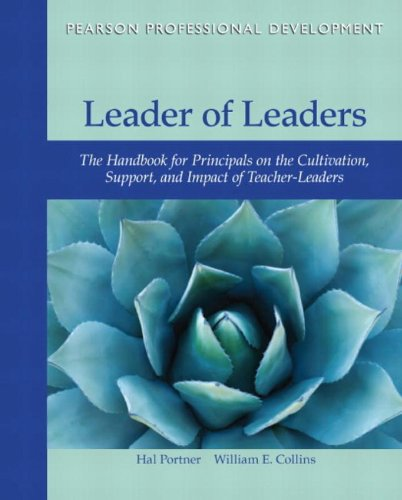 Leader of Leaders: The Handbook for Principals on the Cultivation, Support, and Impact of Teacher-Leaders (Pearson Professional Development)