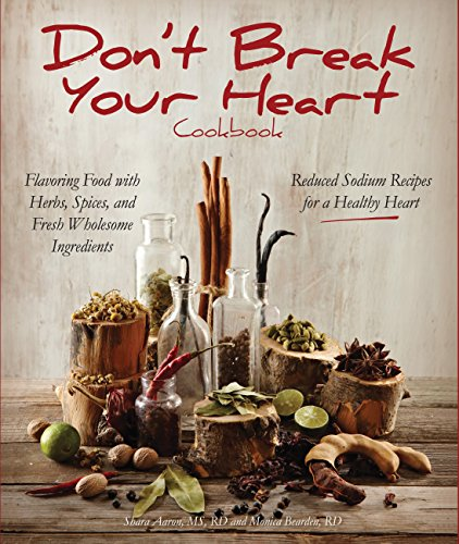 Don't Break Your Heart Cookbook: Reduced Sodium Recipes for a Healthy Heart - Flavoring Food with Herbs, Spices, and Fresh Wholesome Ingredients by Shara Aaron  MS  RD, Monica Bearden  RD  LD