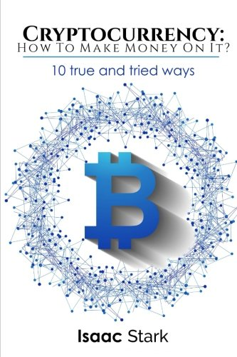 Cryptocurrency: How to Make Money from it?: 10 True and Tried Ways