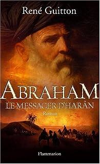 Abraham, le messager d'Harân : [roman]