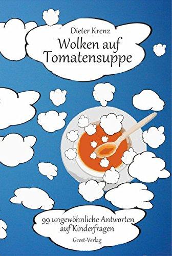 Wolken auf Tomatensuppe: 99 ungewöhnliche Antworten auf Kinderfragen