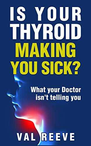 Is Your Thyroid Making You Feel Sick?: What Your Doctor Isn't Telling You by [Reeve, Val]