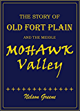 The story of old Fort Plain and the middle Mohawk Valley: a review of Mohawk Valley history from 1609 to the time of the writing of this book (1912-1914)