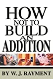How Not to Build an Addition, W. J. Rayment, 0595259871