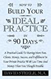 How to Build Your Ideal Practice in 90 Days, David Steele, 1401085873