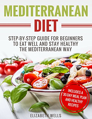 Mediterranean Diet: Step-By-Step Guide For Beginners To Eat Well And Stay Healthy The Mediterranean Way by Elizabeth Wells