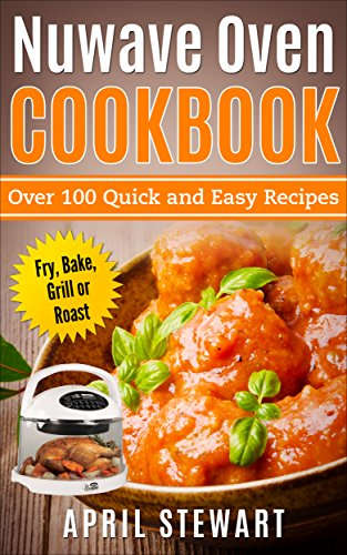 NuWave Oven Cookbook: Over 100 Quick and Easy Recipes: Fry, Bake, Grill or Roast by April Stewart