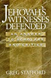 Jehovah's Witnesses Defended : An Answer to Scholars and Critics, Stafford, Greg G., 0965981479