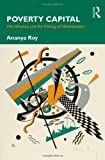 Poverty Capital: Microfinance and the Making of Development, Ananya Roy, 0415876737