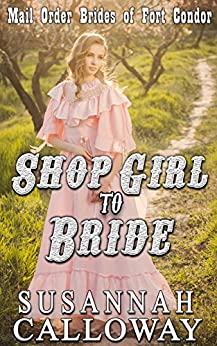 Mail Order Bride: Shop Girl to Bride!: A Clean & Wholesome Western Historical Romance (Mail Order Brides of Fort Condor Book 9) by [Calloway, Susannah]