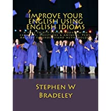 Improve Your English Using English Idioms: A Full Thirty Lesson Course with Examples, Questions & Answers. Plus: An Easy to Understand Methodology