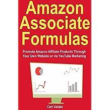 Amazon Associate Formulas: Promote Amazon Affiliate Products Through Your Own Website or via YouTube Marketing