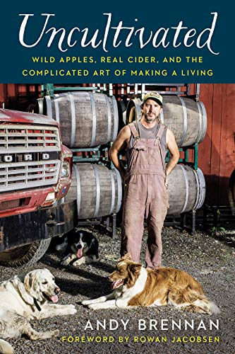 Uncultivated: Wild Apples, Real Cider, and the Complicated Art of Making a Living by Andy Brennan
