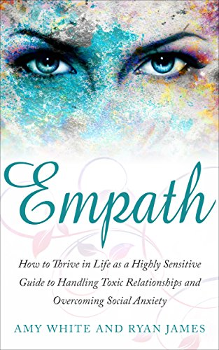 Empath: How to Thrive in Life as a Highly Sensitive - Guide to Handling  Toxic Relationships and Overcoming Social Anxiety (Empath Series Book 3)