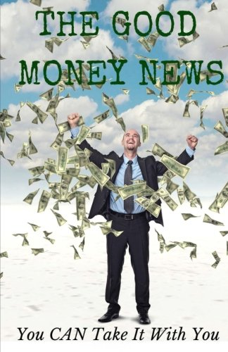 Read Online The Good Money News: You CAN Take It With You ebook