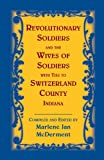 Revolutionary Soldiers and the Wives of Soldiers with Ties to Switzerland County, Indiana, Marlene Jan McDerment, 0788454773