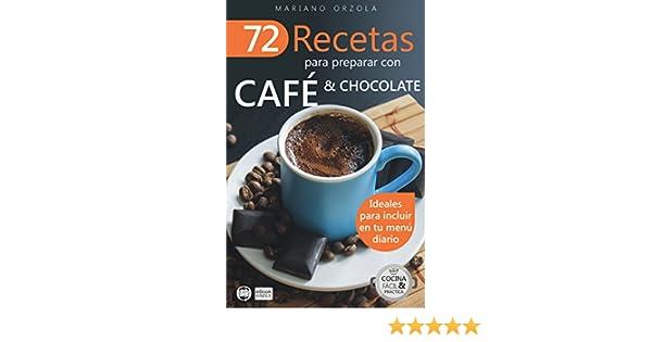 72 RECETAS PARA PREPARAR CON CAFÉ & CHOCOLATE: Ideales para incluir en tu menú diario (Colección Cocina Fácil & Práctica nº 11) eBook: Mariano Orzola: ...
