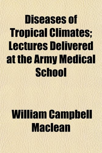 Diseases of Tropical Climates; Lectures Delivered at the Army Medical School by Maclean William Campbell (2010-03-25) Paperback