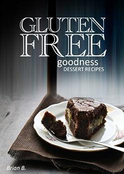 Gluten-Free Dessert Recipes - Gluten-Free Goodness by [B., Brian]