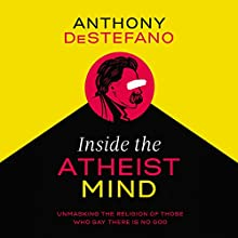Inside the Atheist Mind: Unmasking the Religion of Those Who Say There Is No God Audiobook by Anthony DeStefano Narrated by Anthony DeStefano