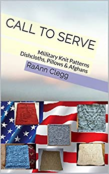 Call To Serve: MIilitary Knit Patterns Dishcloths, Pillows & Afghans (Knitting Simple Series Book 1) by [Clegg, RaAnn]