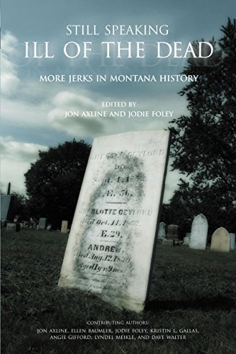 Still Speaking Ill of the Dead: More Jerks In Montana History 1st edition by Axline, Jon, Foley, Jodie, Baumler, Ellen, Meikle, Lyndel (2005) Paperback
