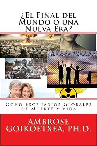 ¿El Fin del Mundo o una Nueva Era?: Ocho Escenarios Globales de Muerte y Vida (Spanish Edition): Dr. Ambrose -- Goikoetxea: 9781548999360: Amazon.com: Books