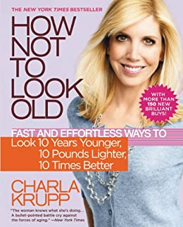 How Not to Look Old: Fast and Effortless Ways to Look 10 Years Younger, 10 Pounds Lighter, 10 Times Better by [Krupp, Charla]