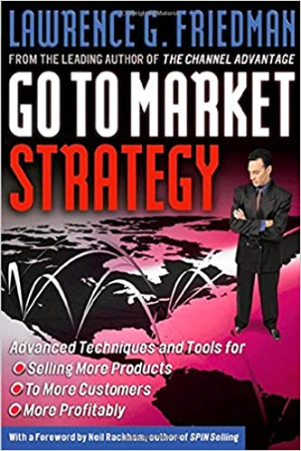 Go to Market Strategy: Advanced Techniques and Tools for Selling More Products to More Customers More Profitably: Amazon.es: Lawrence Friedman: Libros en ...