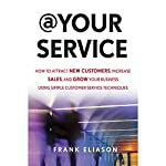 At Your Service: How to Attract New Customers, Increase Sales, and Grow Your Business Using Simple Customer Service Techniques | Frank Eliason