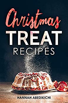 Christmas Treat Recipes: Christmas Cookies, Cakes, Pies, Candies and Other Delicious Holiday Desserts Cookbook (2018 Edition) by [Abedikichi, Hannah]